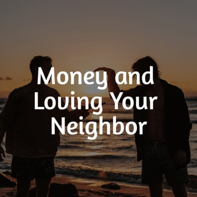 Loving your neighbor will mean that money takes a back seat.